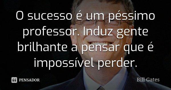 O sucesso é um péssimo professor. Induz gente brilhante a pensar que é impossível perder.... Frase de Bill Gates.