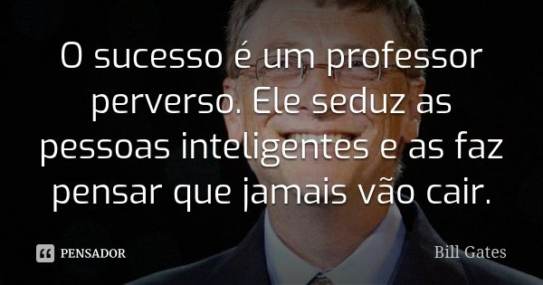 O sucesso é um professor perverso. Ele seduz as pessoas inteligentes e as faz pensar que jamais vão cair.... Frase de Bill Gates.