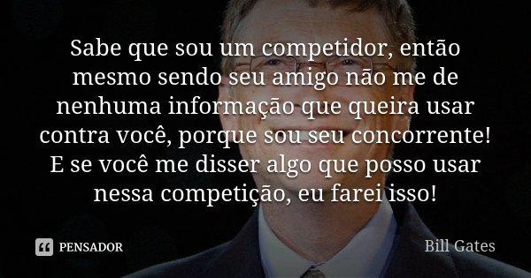 Sabe que sou um competidor, então mesmo sendo seu amigo não me de nenhuma informação que queira usar contra você, porque sou seu concorrente! E se você me disse... Frase de Bill Gates.