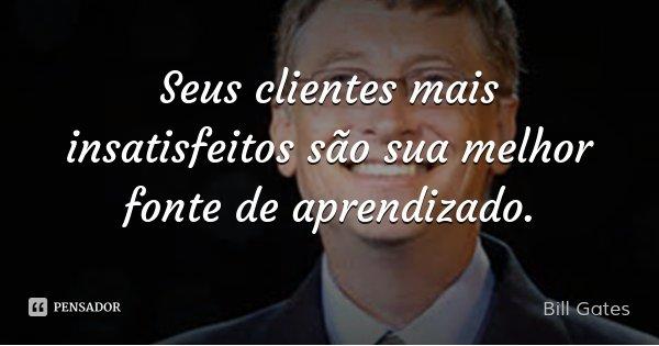 Seus clientes mais insatisfeitos são sua melhor fonte de aprendizado.... Frase de Bill Gates.