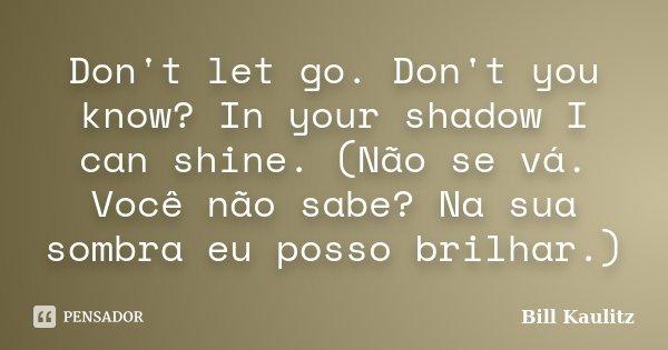 Don't let go. Don't you know? In your shadow I can shine. (Não se vá. Você não sabe? Na sua sombra eu posso brilhar.)... Frase de Bill Kaulitz.