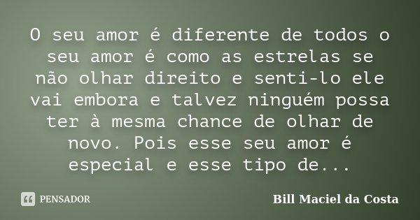 O seu amor é diferente de todos o seu amor é como as estrelas se não olhar direito e senti-lo ele vai embora e talvez ninguém possa ter à mesma chance de olhar ... Frase de Bill Maciel da Costa.