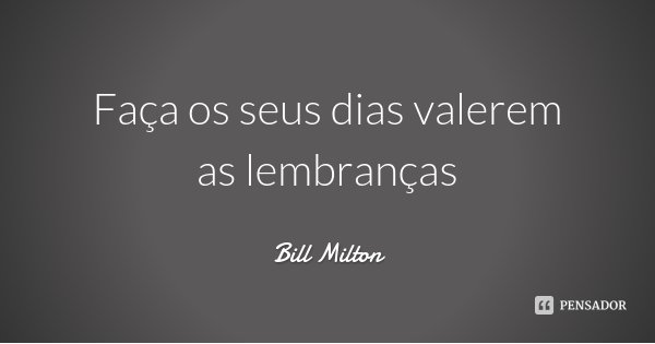 Faça os seus dias valerem as lembranças... Frase de Bill Milton.