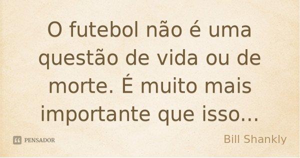 O futebol não é uma questão de vida ou de morte. É muito mais importante que isso...... Frase de Bill Shankly.