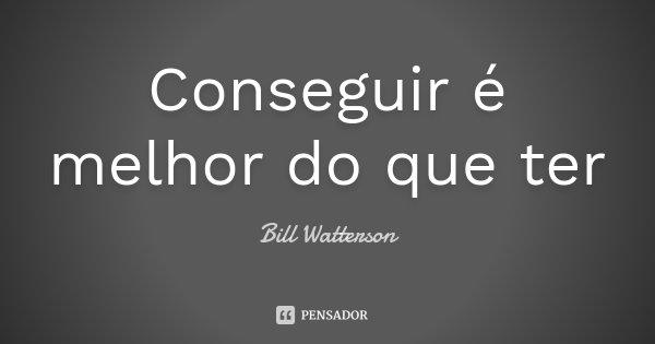 Conseguir é melhor do que ter... Frase de Bill Watterson.