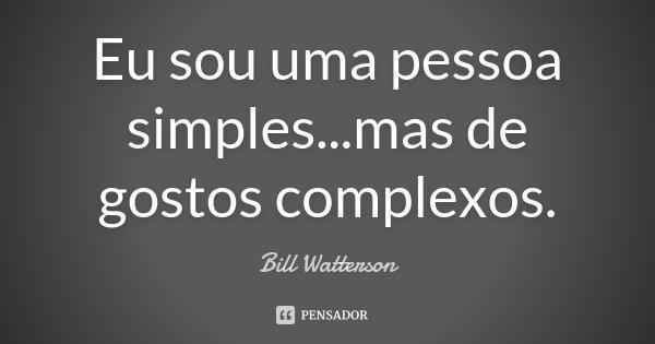 Eu sou uma pessoa simples...mas de gostos complexos.... Frase de Bill Watterson.