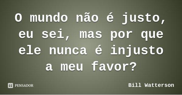 O mundo não é justo, eu sei, mas por que ele nunca é injusto a meu favor?... Frase de Bill Watterson.