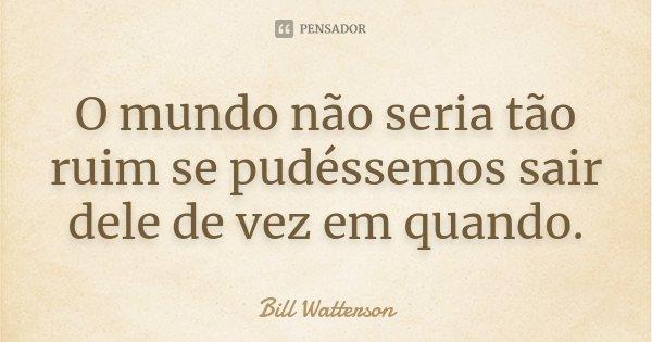 O mundo não seria tão ruim se pudéssemos sair dele de vez em quando.... Frase de Bill Watterson.