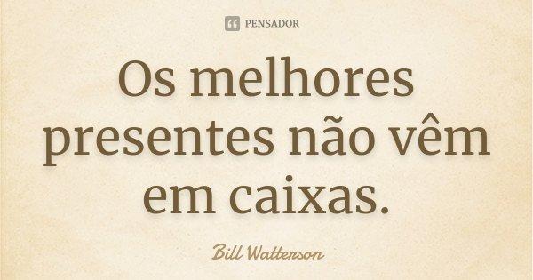 Os melhores presentes não vêm em caixas.... Frase de Bill Watterson.