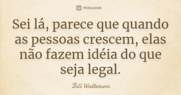 Sei lá, parece que quando as pessoas crescem, elas não fazem idéia do que seja legal.... Frase de Bill Watterson.