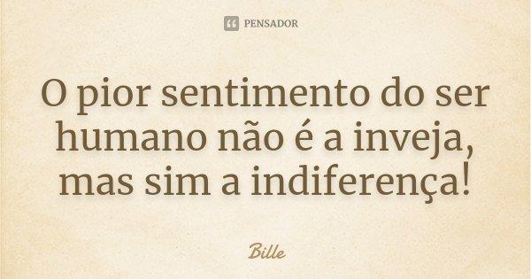 O pior sentimento do ser humano não é a inveja, mas sim a indiferença!... Frase de Bille.