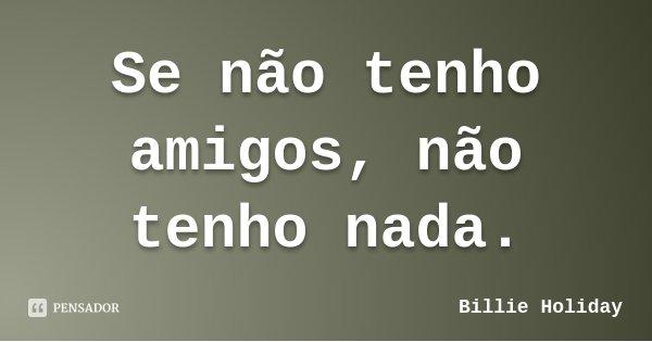 Se não tenho amigos, não tenho nada.... Frase de Billie Holiday.