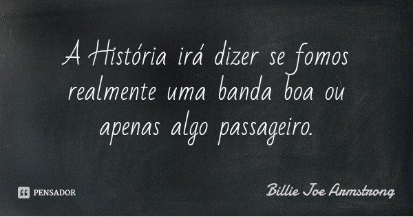 A História irá dizer se fomos realmente uma banda boa ou apenas algo passageiro.... Frase de Billie Joe Armstrong.