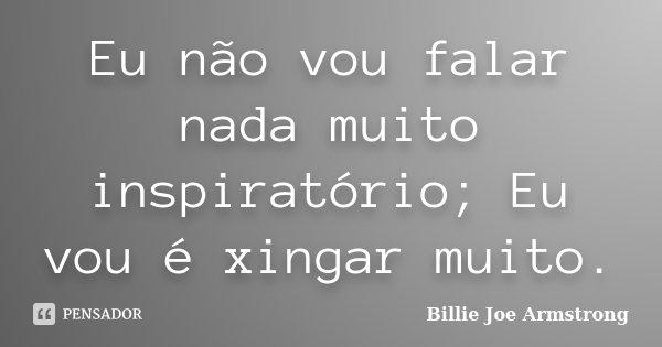 Eu não vou falar nada muito inspiratório; Eu vou é xingar muito.... Frase de Billie Joe Armstrong.