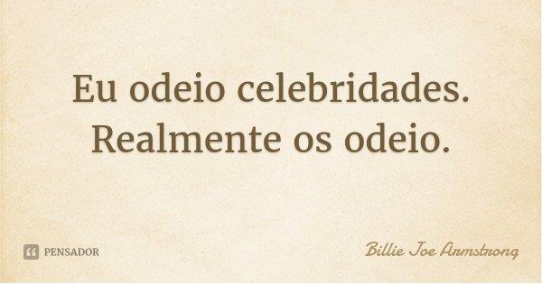 Eu odeio celebridades. Realmente os odeio.... Frase de Billie Joe Armstrong.