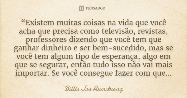 """""""Existem muitas coisas na vida que você acha que precisa como televisão, revistas, professores dizendo que você tem que ganhar dinheiro e ser bem-sucedido, mas ... Frase de Billie Joe Armstrong."""
