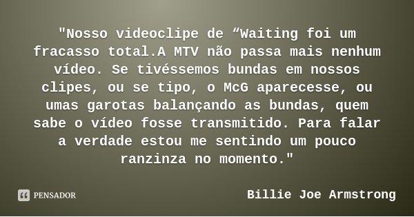 """""""Nosso videoclipe de """"Waiting foi um fracasso total.A MTV não passa mais nenhum vídeo. Se tivéssemos bundas em nossos clipes, ou se tipo, o McG aparecesse,... Frase de Billie Joe Armstrong."""