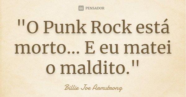 """""""O Punk Rock está morto... E eu matei o maldito.""""... Frase de Billie Joe Armstrong."""