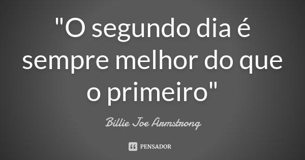 """""""O segundo dia é sempre melhor do que o primeiro""""... Frase de Billie Joe Armstrong."""