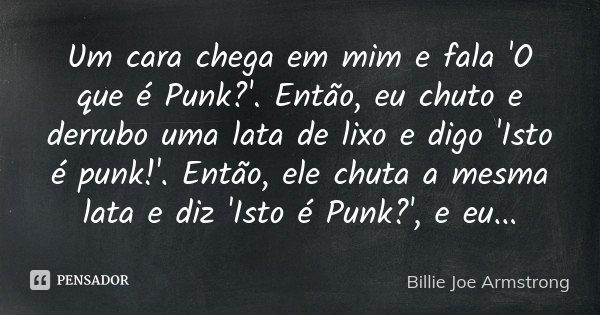Um cara chega em mim e fala 'O que é Punk?'. Então, eu chuto e derrubo uma lata de lixo e digo 'Isto é punk!'. Então, ele chuta a mesma lata e diz 'Isto é Punk?... Frase de Billie Joe Armstrong.