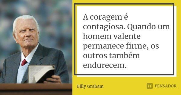 A coragem é contagiosa. Quando um homem valente permanece firme, os outros também endurecem.... Frase de Billy Graham.
