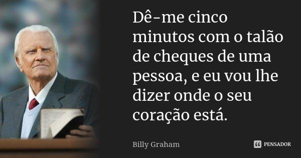 Dê-me cinco minutos com o talão de cheques de uma pessoa, e eu vou lhe dizer onde o seu coração está.... Frase de Billy Graham.
