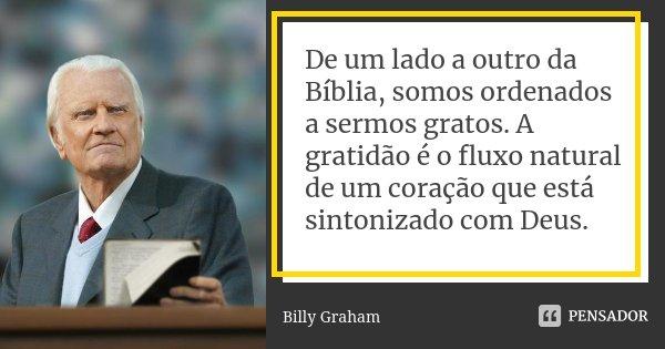 De um lado a outro da Bíblia, somos ordenados a sermos gratos. A gratidão é o fluxo natural de um coração que está sintonizado com Deus.... Frase de Billy Graham.