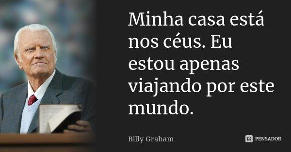 Minha casa está nos céus. Eu estou apenas viajando por este mundo.... Frase de Billy Graham.