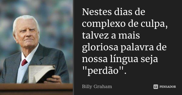 """Nestes dias de complexo de culpa, talvez a mais gloriosa palavra de nossa língua seja """"perdão"""".... Frase de Billy Graham."""