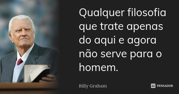 Qualquer filosofia que trate apenas do aqui e agora não serve para o homem.... Frase de Billy Graham.