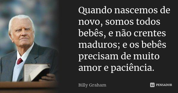 Quando nascemos de novo, somos todos bebês, e não crentes maduros; e os bebês precisam de muito amor e paciência.... Frase de Billy Graham.