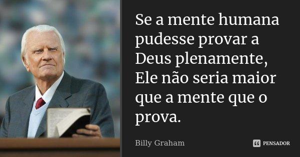 Se a mente humana pudesse provar a Deus plenamente, Ele não seria maior que a mente que o prova.... Frase de Billy Graham.