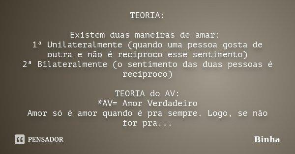 TEORIA: Existem duas maneiras de amar: 1ª Unilateralmente (quando uma pessoa gosta de outra e não é reciproco esse sentimento) 2ª Bilateralmente (o sentimento d... Frase de Binha.