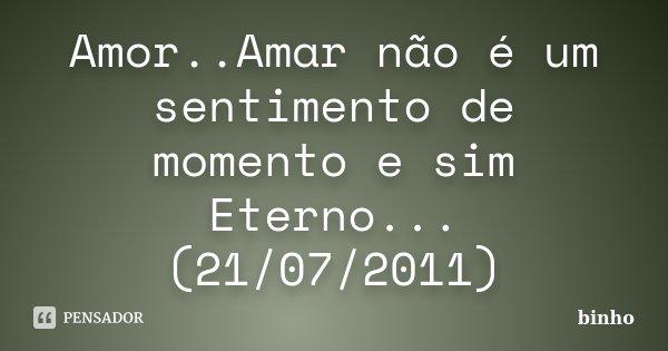 Amor..Amar não é um sentimento de momento e sim Eterno...(21/07/2011)... Frase de Binho.
