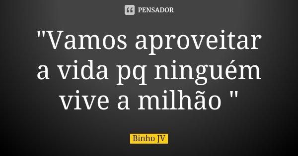 """""""Vamos aproveitar a vida pq ninguém vive a milhão """"... Frase de Binho JV."""