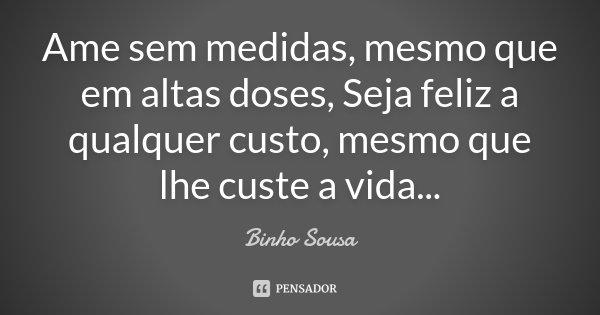 Ame sem medidas, mesmo que em altas doses, Seja feliz a qualquer custo, mesmo que lhe custe a vida...... Frase de Binho Sousa.