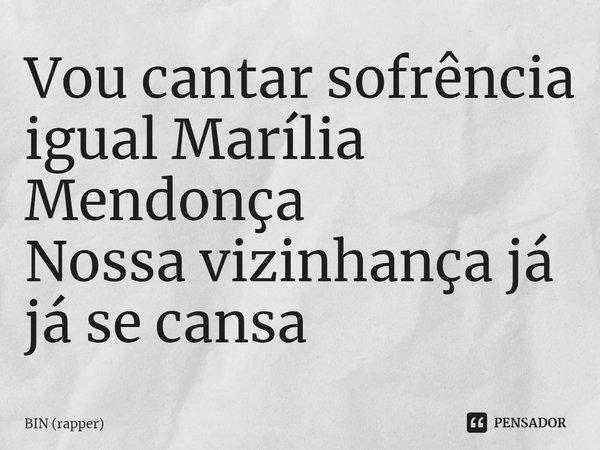 Vou cantar sofrência igual Marília Mendonça Nossa vizinhança já já se cansa... Frase de BIN (rapper).