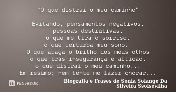 """""""O que distrai o meu caminho"""" Evitando, pensamentos negativos, pessoas destrutivas, o que me tira o sorriso, o que perturba meu sono. O que apaga o br... Frase de Biografia e Frases de Sonia Solange Da Silveira Ssolsevilha."""