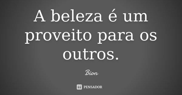 A beleza é um proveito para os outros.... Frase de Bion.