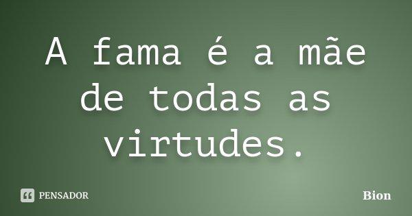 A fama é a mãe de todas as virtudes.... Frase de Bion.