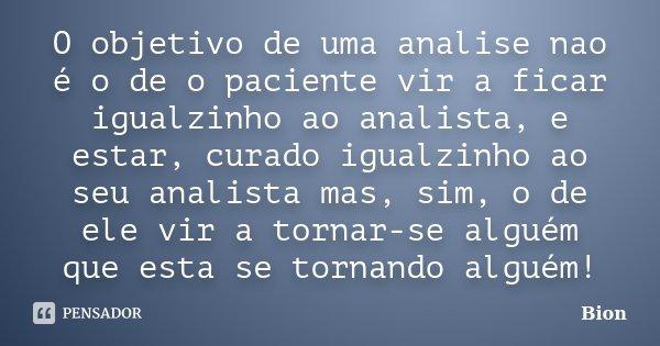 O objetivo de uma analise nao é o de o paciente vir a ficar igualzinho ao analista, e estar, curado igualzinho ao seu analista mas, sim, o de ele vir a tornar-s... Frase de Bion.