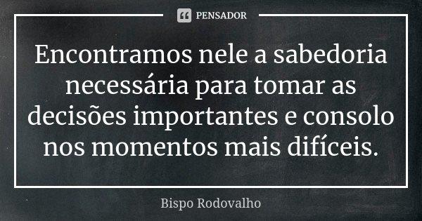 Encontramos Nele a sabedoria necessária para tomar as decisões importantes e consolo nos momentos mais difíceis.... Frase de Bispo Rodovalho.