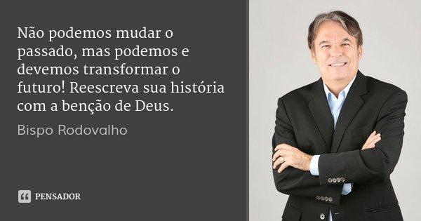 Não podemos mudar o passado, mas podemos e devemos transformar o futuro! Reescreva sua história com a benção de Deus.... Frase de Bispo Rodovalho.