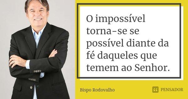 O impossível torna-se se possível diante da fé daqueles que temem ao Senhor.... Frase de Bispo Rodovalho.