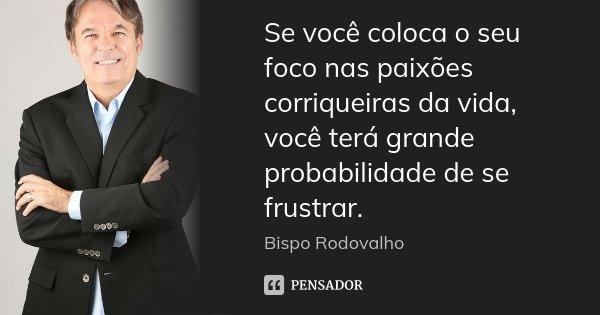 Se você coloca o seu foco nas paixões corriqueiras da vida, você terá grande probabilidade de se frustrar.... Frase de Bispo Rodovalho.