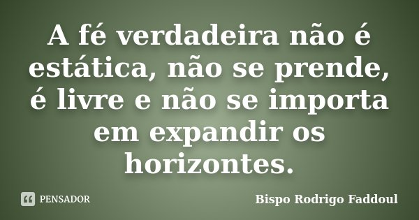 A fé verdadeira não é estática, não se prende, é livre e não se importa em expandir os horizontes.... Frase de Bispo Rodrigo Faddoul.