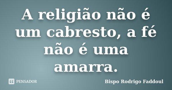 A religião não é um cabresto, a fé não é uma amarra.... Frase de Bispo Rodrigo Faddoul.