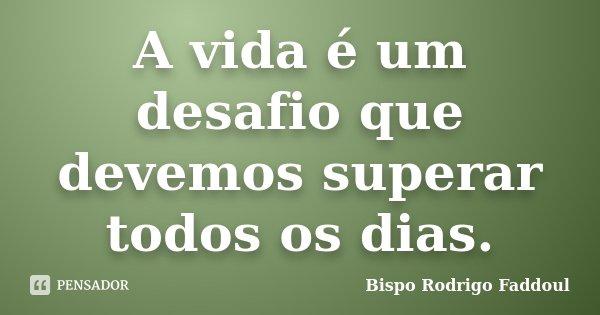 A vida é um desafio que devemos superar todos os dias.... Frase de Bispo Rodrigo Faddoul.