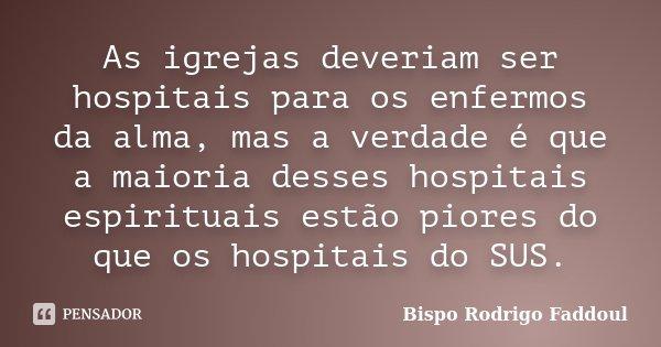 As igrejas deveriam ser hospitais para os enfermos da alma, mas a verdade é que a maioria desses hospitais espirituais estão piores do que os hospitais do SUS.... Frase de Bispo Rodrigo Faddoul.