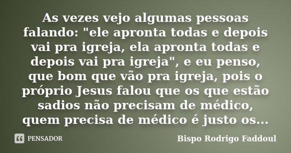 """As vezes vejo algumas pessoas falando: """"ele apronta todas e depois vai pra igreja, ela apronta todas e depois vai pra igreja"""", e eu penso, que bom que... Frase de Bispo Rodrigo Faddoul."""